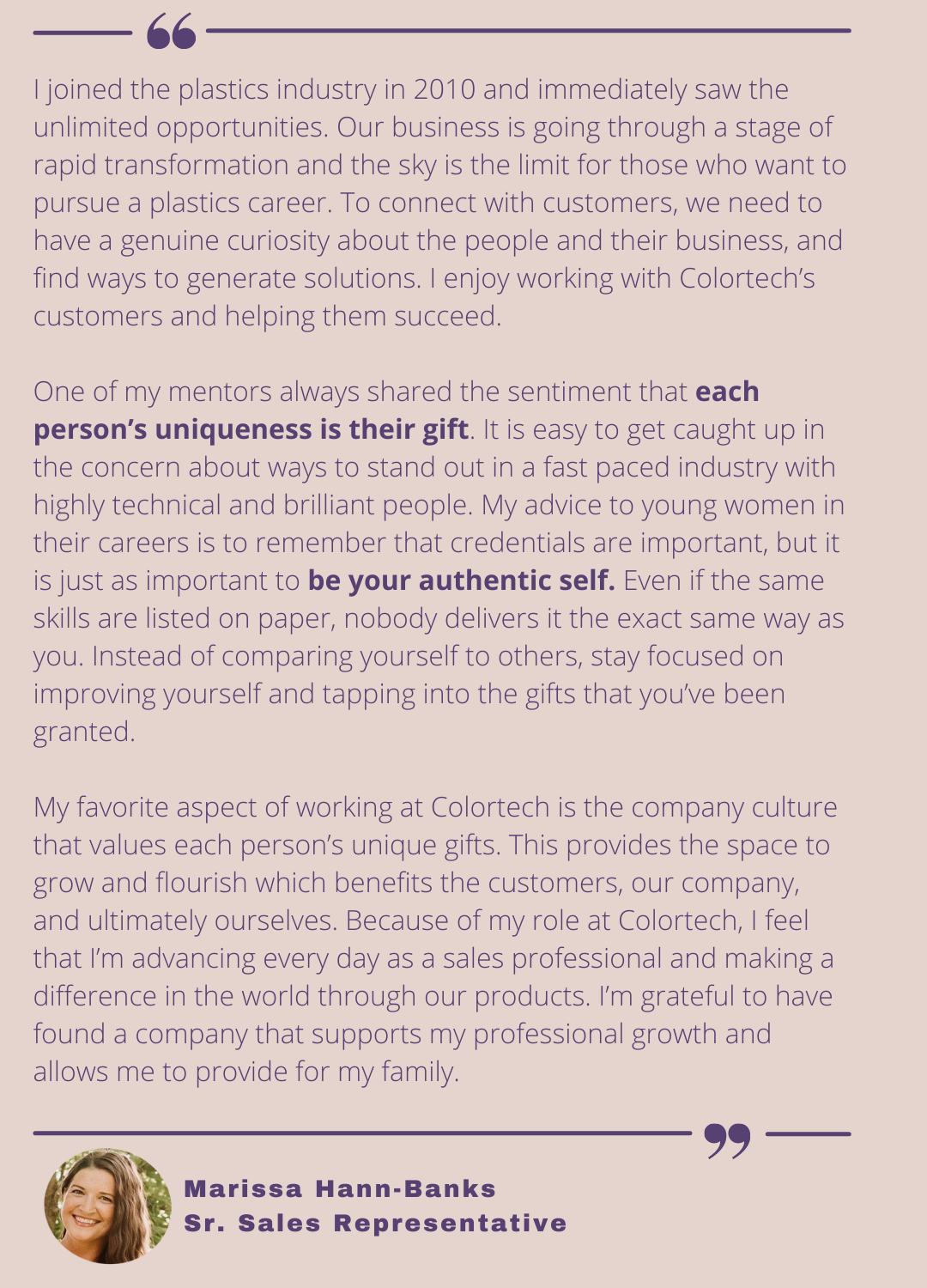 Marissa Hann-Banks, Senior Sales Representative, describes how her past experience in the industry has taught her to be her authentic self. She also acknowledges Colortech's unique company culture and finding a company that supports her professional growth.